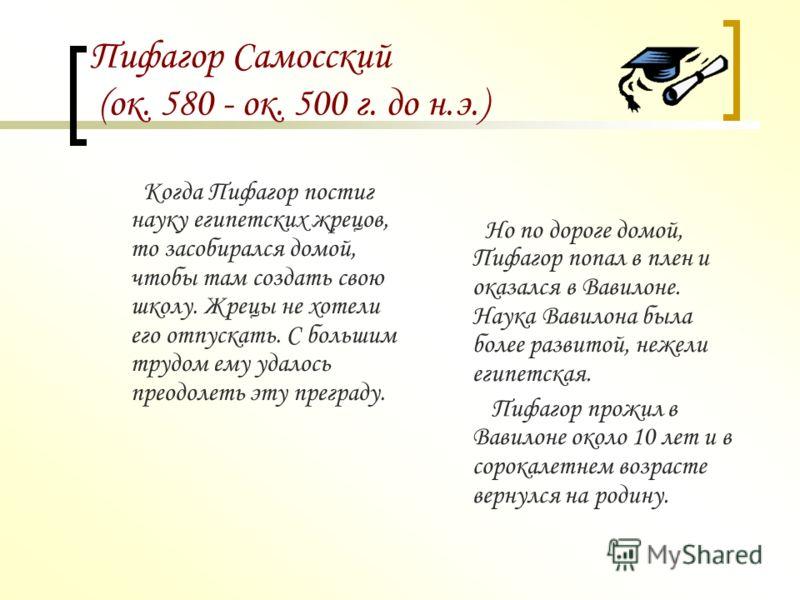 Пифагор Самосский (ок. 580 - ок. 500 г. до н.э.) Еще в детстве он проявлял незаурядные способности, и когда подрос перебрался в город Милеет, где стал учеником Фалеса. Мудрый ученый посоветовал юноше отправиться в Египет, где сам когда-то изучал наук