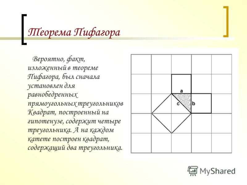 Теорема Пифагора Предполагают, что во времена Пифагора теорема звучала по – другому:Площадь квадрата, построенного на гипотенузе прямоугольного треугольника, равна сумме площадей квадратов, построенных на его катетах. Ученый сделал много важных откры