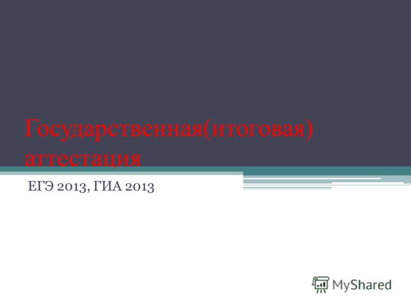 Государственная(итоговая) аттестация ЕГЭ 2013, ГИА 2013