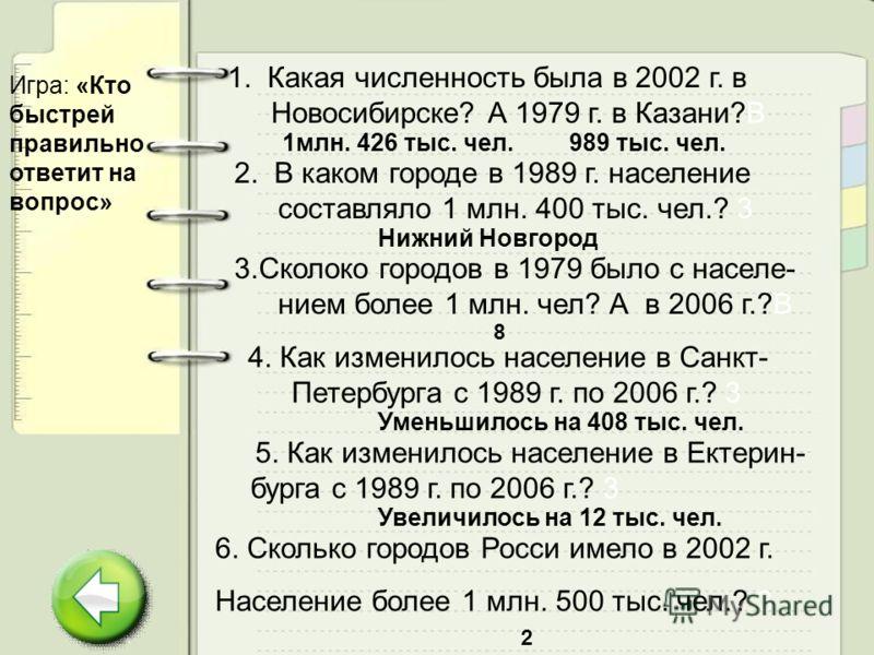 Игра: «Кто быстрей правильно ответит на вопрос» 1. Какая численность была в 2002 г. в Новосибирске? А 1979 г. в Казани?В 2. В каком городе в 1989 г. население составляло 1 млн. 400 тыс. чел.? 3 4. Как изменилось население в Санкт- Петербурга с 1989 г
