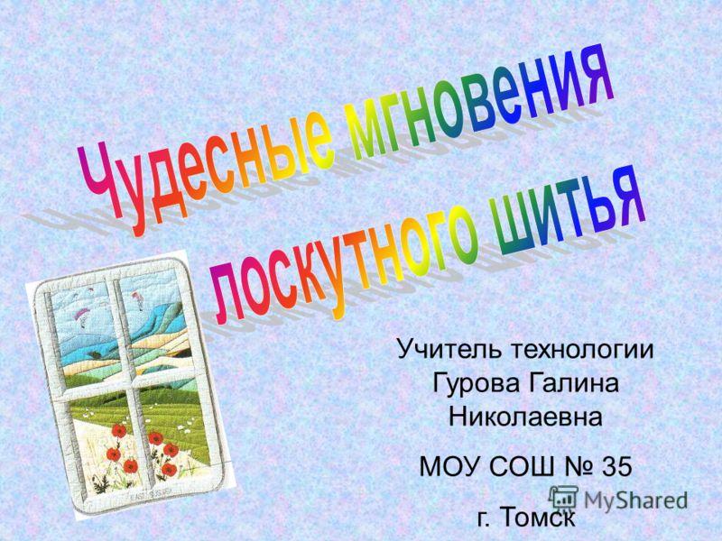 Учитель технологии Гурова Галина Николаевна МОУ СОШ 35 г. Томск