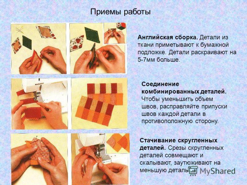 Приемы работы Английская сборка. Детали из ткани приметывают к бумажной подложке. Детали раскраивают на 5-7мм больше. Соединение комбинированных деталей. Чтобы уменьшить объем швов, расправляйте припуски швов каждой детали в противоположную сторону.