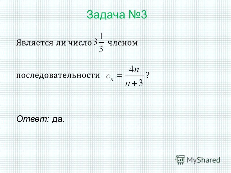 Задача 3 Является ли число членом последовательности ? Ответ: да.