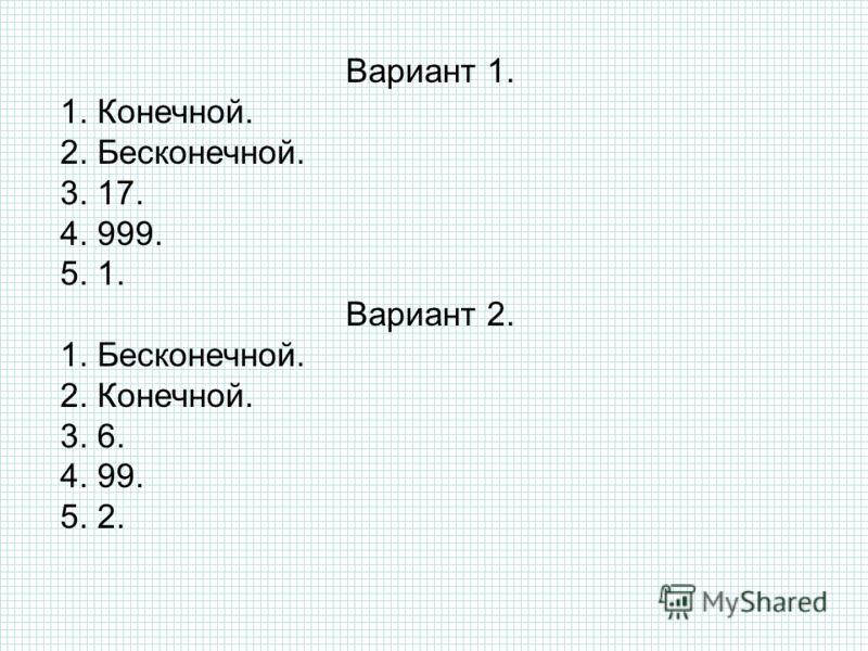 Вариант 1. 1. Конечной. 2. Бесконечной. 3. 17. 4. 999. 5. 1. Вариант 2. 1. Бесконечной. 2. Конечной. 3. 6. 4. 99. 5. 2.