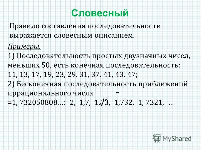 Правило составления последовательности выражается словесным описанием. Примеры. 1) Последовательность простых двузначных чисел, меньших 50, есть конечная последовательность: 11, 13, 17, 19, 23, 29. 31, 37. 41, 43, 47; 2) Бесконечная последовательност