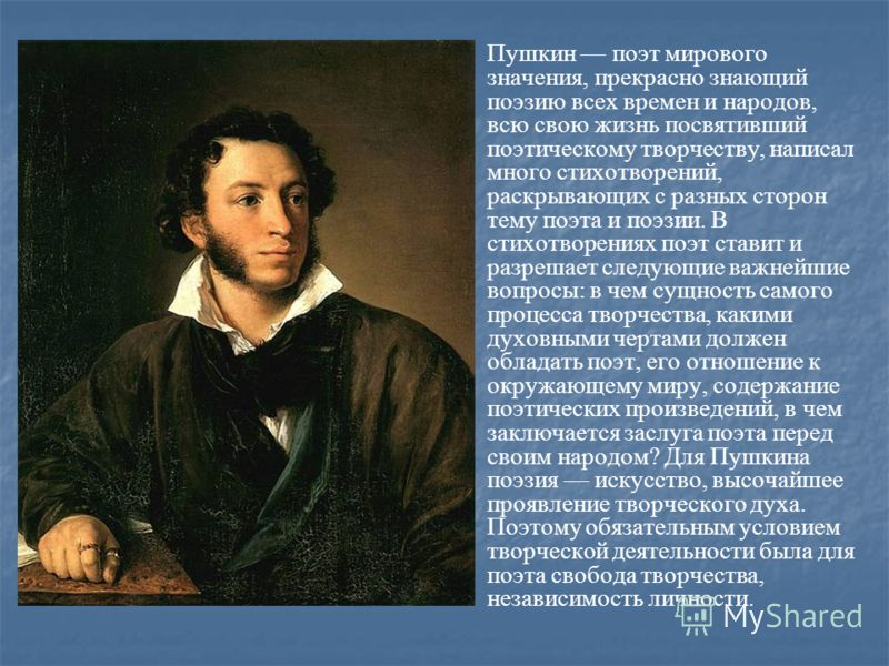 Пушкин поэт мирового значения, прекрасно знающий поэзию всех времен и народов, всю свою жизнь посвятивший поэтическому творчеству, написал много стихотворений, раскрывающих с разных сторон тему поэта и поэзии. В стихотворениях поэт ставит и разрешает