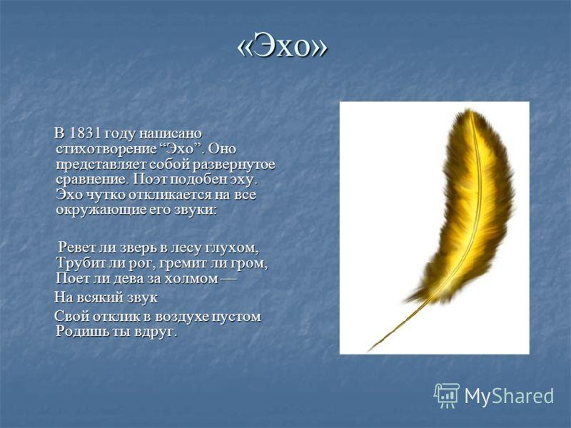«Эхо» В 1831 году написано стихотворение Эхо. Оно представляет собой развернутое сравнение. Поэт подобен эху. Эхо чутко откликается на все окружающие его звуки: В 1831 году написано стихотворение Эхо. Оно представляет собой развернутое сравнение. Поэ