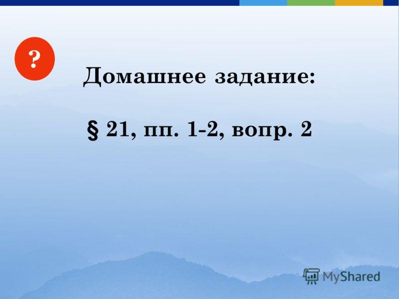 ? Домашнее задание: § 21, пп. 1-2, вопр. 2