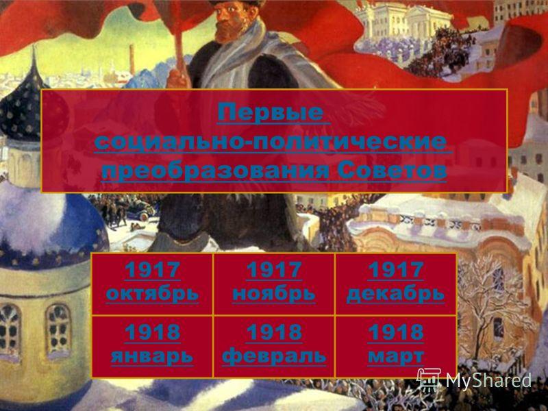 1917 октябрь 1917 ноябрь 1917 декабрь 1918 январь 1918 февраль 1918 март Первые социально-политические преобразования Советов 5
