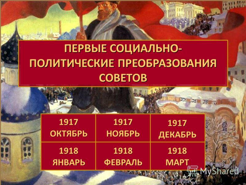 1917 октябрь 1917 ноябрь 1917 декабрь 1918 январь1918февраль1918март Социально-политические преобразования советской власти ПЕРВЫЕ СОЦИАЛЬНО- ПОЛИТИЧЕСКИЕ ПРЕОБРАЗОВАНИЯ СОВЕТОВ ПЕРВЫЕ СОЦИАЛЬНО- ПОЛИТИЧЕСКИЕ ПРЕОБРАЗОВАНИЯ СОВЕТОВ 1917 ОКТЯБРЬ 1917