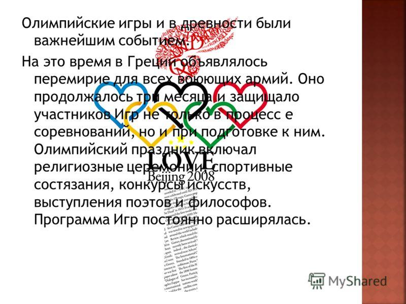 Олимпийские игры и в древности были важнейшим событием. На это время в Греции объявлялось перемирие для всех воюющих армий. Оно продолжалось три месяца и защищало участников Игр не только в процесс е соревнований, но и при подготовке к ним. Олимпийск