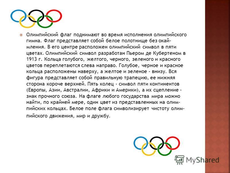 Олимпийский флаг поднимают во время исполнения олимпийского гимна. Флаг представляет собой белое полотнище без окай мления. В его центре расположен олимпийский символ в пяти цветах. Олимпийский символ разработан Пьером де Кубертеном в 1913 г. Кольц