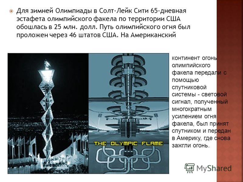 Для зимней Олимпиады в Солт-Лейк Сити 65-дневная эстафета олимпийского факела по территории США обошлась в 25 млн. долл. Путь олимпийского огня был проложен через 46 штатов США. На Американский континент огонь олимпийского факела передали с помощью
