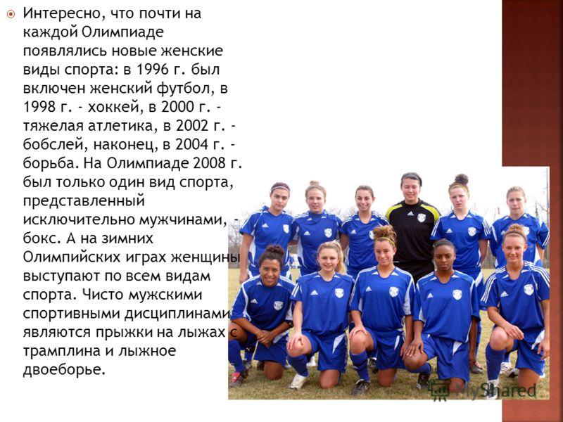 Интересно, что почти на каждой Олимпиаде появлялись новые женские виды спорта: в 1996 г. был включен женский футбол, в 1998 г. - хоккей, в 2000 г. - тяжелая атлетика, в 2002 г. - бобслей, наконец, в 2004 г. - борьба. На Олимпиаде 2008 г. был только о