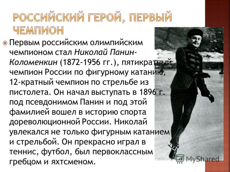 Первым российским олимпийским чемпионом стал Николай Панин- Коломенкин (1872-1956 гг.), пятикратный чемпион России по фигурному катанию, 12-кратный чемпион по стрельбе из пистолета. Он начал выступать в 1896 г. под псевдонимом Панин и под этой фамил