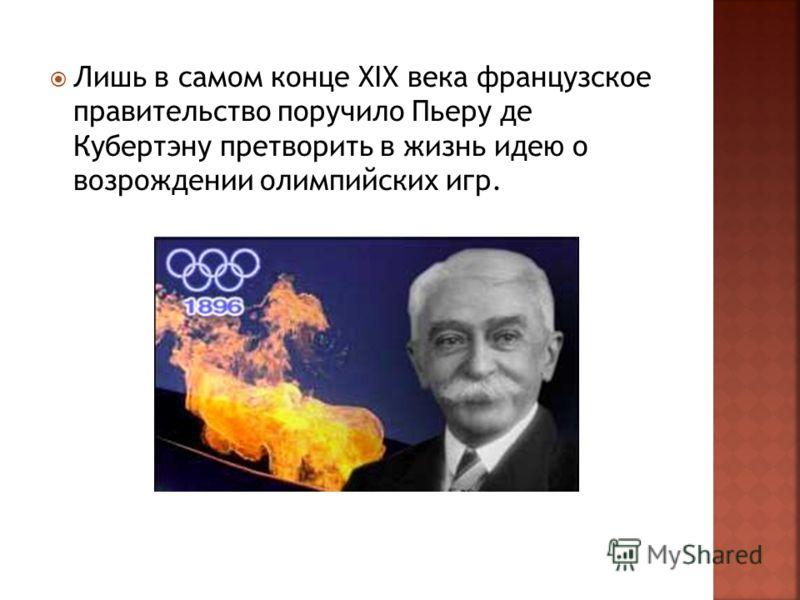 Лишь в самом конце XIX века французское правительство поручило Пьеру де Кубертэну претворить в жизнь идею о возрождении олимпийских игр.
