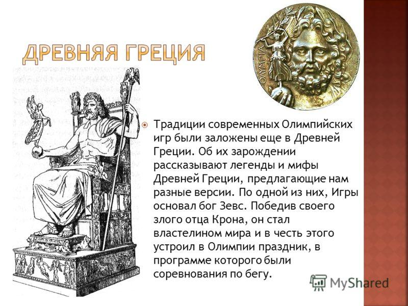 Традиции современных Олимпийских игр были заложены еще в Древней Греции. Об их зарождении рассказывают легенды и мифы Древней Греции, предлагающие нам разные версии. По одной из них, Игры основал бог Зевс. Победив своего злого отца Крона, он стал вла