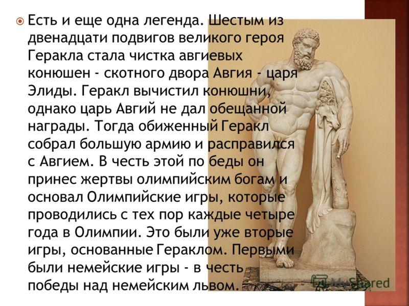 Есть и еще одна легенда. Шестым из двенадцати подвигов великого героя Геракла стала чистка авгиевых конюшен - скотного двора Авгия - царя Элиды. Геракл вычистил конюшни, однако царь Авгий не дал обещанной награды. Тогда обиженный Геракл собрал большу