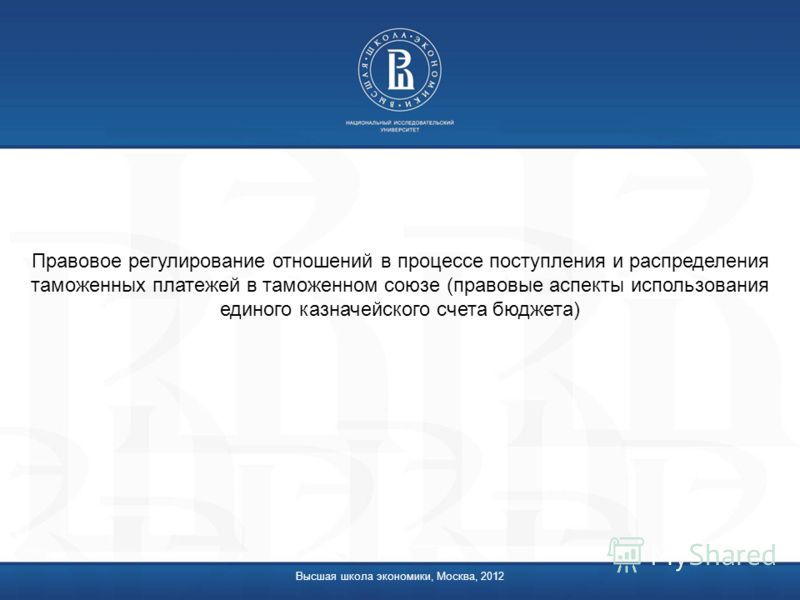 Высшая школа экономики, Москва, 2012 Правовое регулирование отношений в процессе поступления и распределения таможенных платежей в таможенном союзе (правовые аспекты использования единого казначейского счета бюджета)