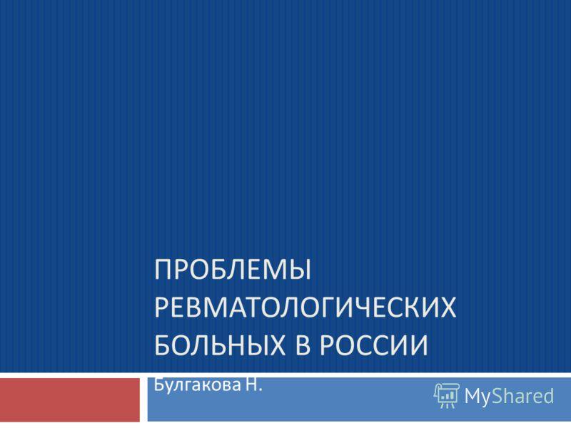 ПРОБЛЕМЫ РЕВМАТОЛОГИЧЕСКИХ БОЛЬНЫХ В РОССИИ Булгакова Н.