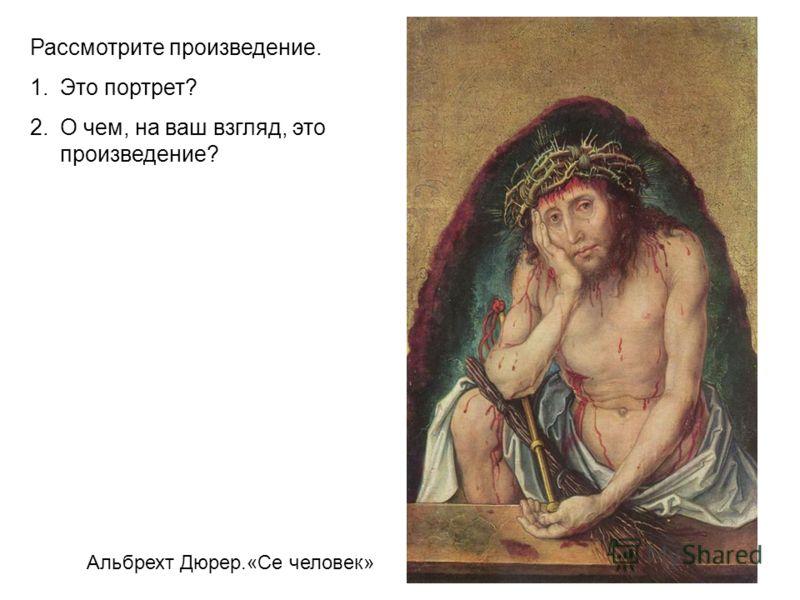 Альбрехт Дюрер.«Се человек» Рассмотрите произведение. 1.Это портрет? 2.О чем, на ваш взгляд, это произведение?