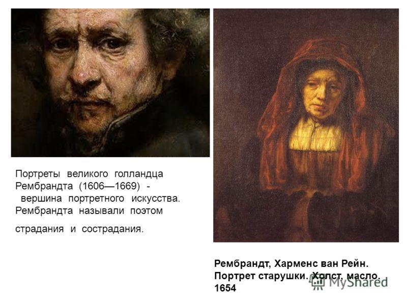 Портреты великого голландца Рембрандта (16061669) - вершина портретного искусства. Рембрандта называли поэтом страдания и сострадания. Рембрандт, Харменс ван Рейн. Портрет старушки. Холст, масло. 1654
