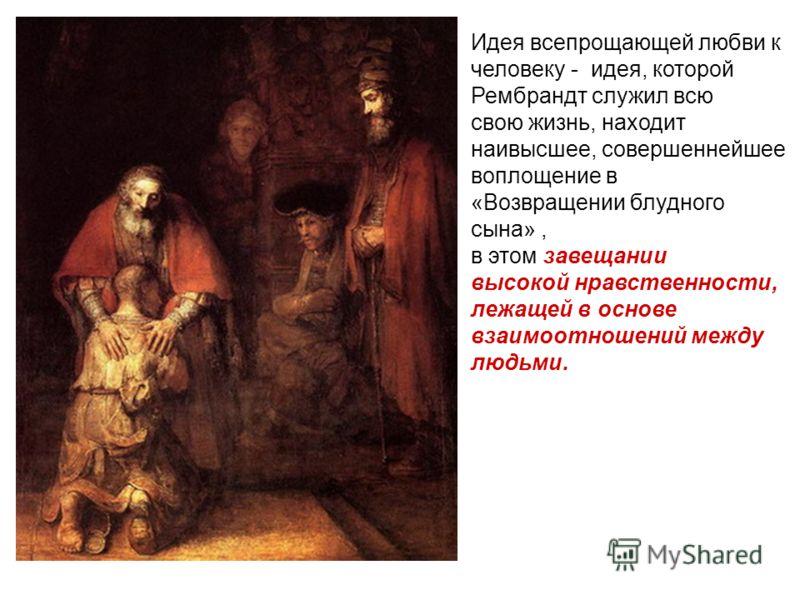Идея всепрощающей любви к человеку - идея, которой Рембрандт служил всю свою жизнь, находит наивысшее, совершеннейшее воплощение в «Возвращении блудного сына», в этом завещании высокой нравственности, лежащей в основе взаимоотношений между людьми.