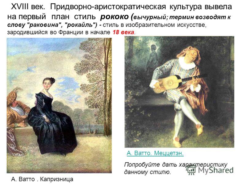 XVIII век. Придворно-аристократическая культура вывела на первый план стиль рококо ( вычурный; термин возводят к слову