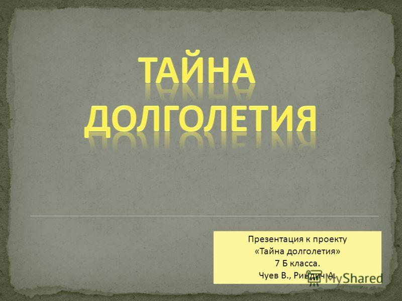 Презентация к проекту «Тайна долголетия» 7 Б класса. Чуев В., Риндич А.
