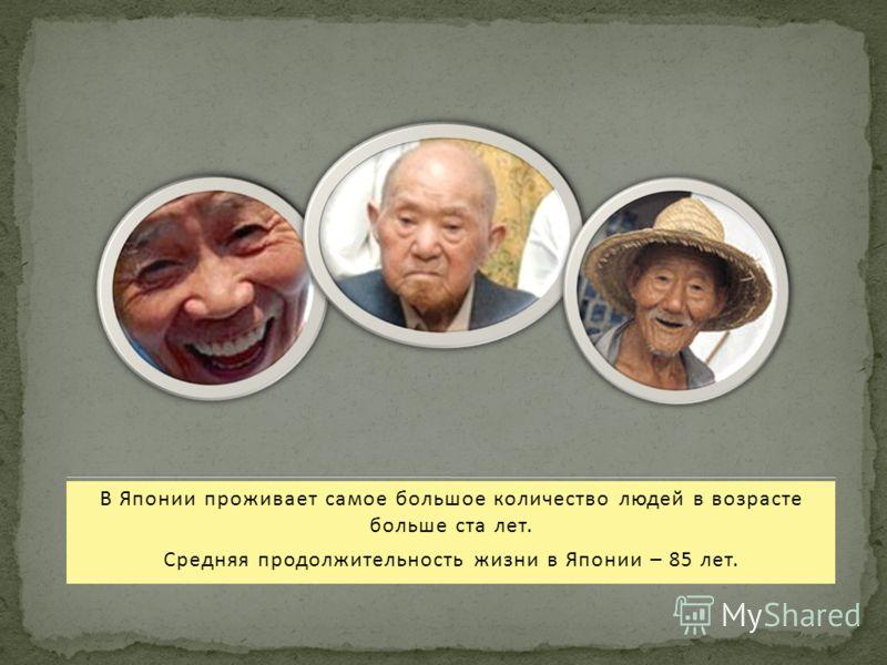 В Японии проживает самое большое количество людей в возрасте больше ста лет. Средняя продолжительность жизни в Японии – 85 лет.