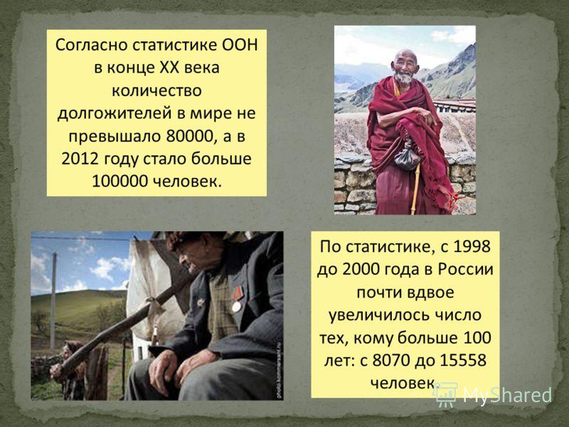 По статистике, с 1998 до 2000 года в России почти вдвое увеличилось число тех, кому больше 100 лет: с 8070 до 15558 человек. Согласно статистике ООН в конце XX века количество долгожителей в мире не превышало 80000, а в 2012 году стало больше 100000