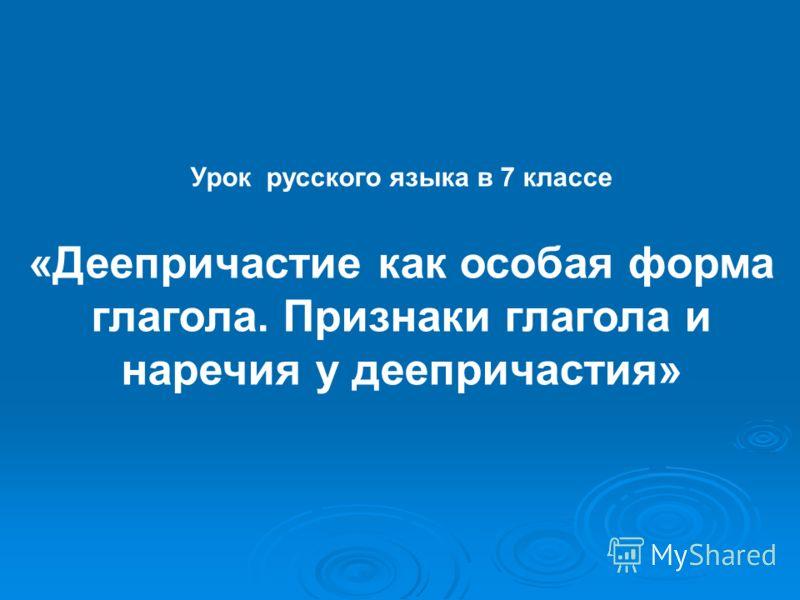 Урок русского языка в 7 классе «Деепричастие как особая форма глагола. Признаки глагола и наречия у деепричастия»