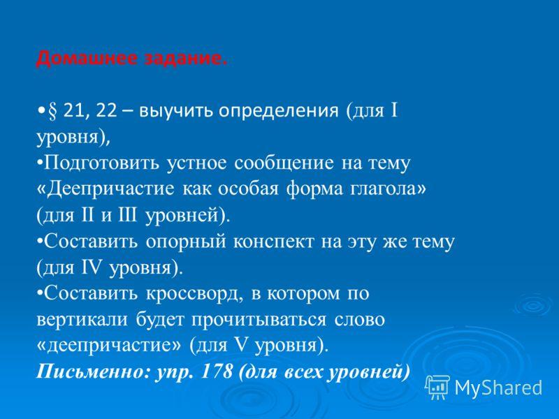 Домашнее задание. § 21, 22 – выучить определения (для I уровня), Подготовить устное сообщение на тему « Деепричастие как особая форма глагола » (для ІІ и ІІІ уровней). Составить опорный конспект на эту же тему (для IV уровня). Составить кроссворд, в