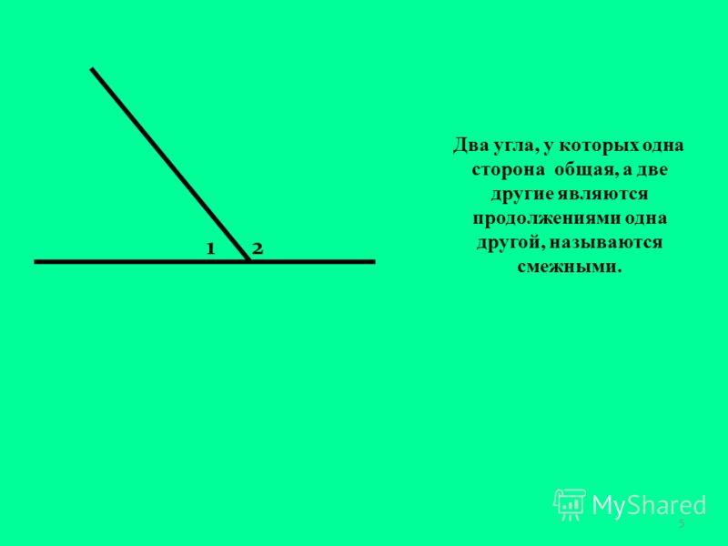 Два угла, у которых одна сторона общая, а две другие являются продолжениями одна другой, называются смежными. 5 12