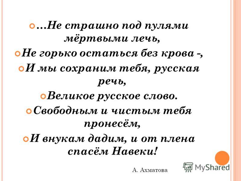 …Не страшно под пулями мёртвыми лечь, Не горько остаться без крова -, И мы сохраним тебя, русская речь, Великое русское слово. Свободным и чистым тебя пронесём, И внукам дадим, и от плена спасём Навеки! А. Ахматова