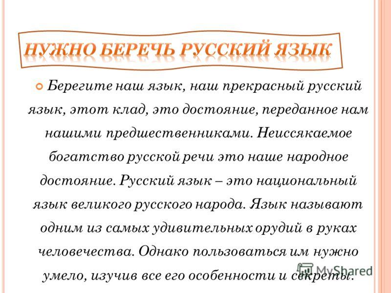 Берегите наш язык, наш прекрасный русский язык, этот клад, это достояние, переданное нам нашими предшественниками. Неиссякаемое богатство русской речи это наше народное достояние. Русский язык – это национальный язык великого русского народа. Язык на