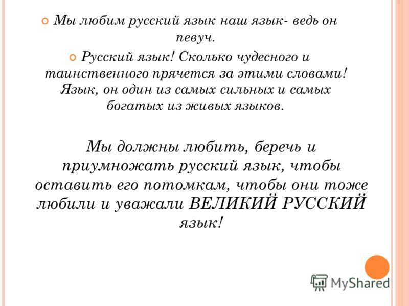 Мы любим русский язык наш язык- ведь он певуч. Русский язык! Сколько чудесного и таинственного прячется за этими словами! Язык, он один из самых сильных и самых богатых из живых языков. Мы должны любить, беречь и приумножать русский язык, чтобы остав