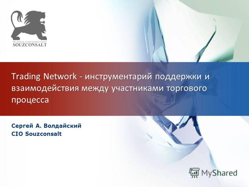 Trading Network - инструментарий поддержки и взаимодействия между участниками торгового процесса Сергей А. Волдайский CIO Souzconsalt