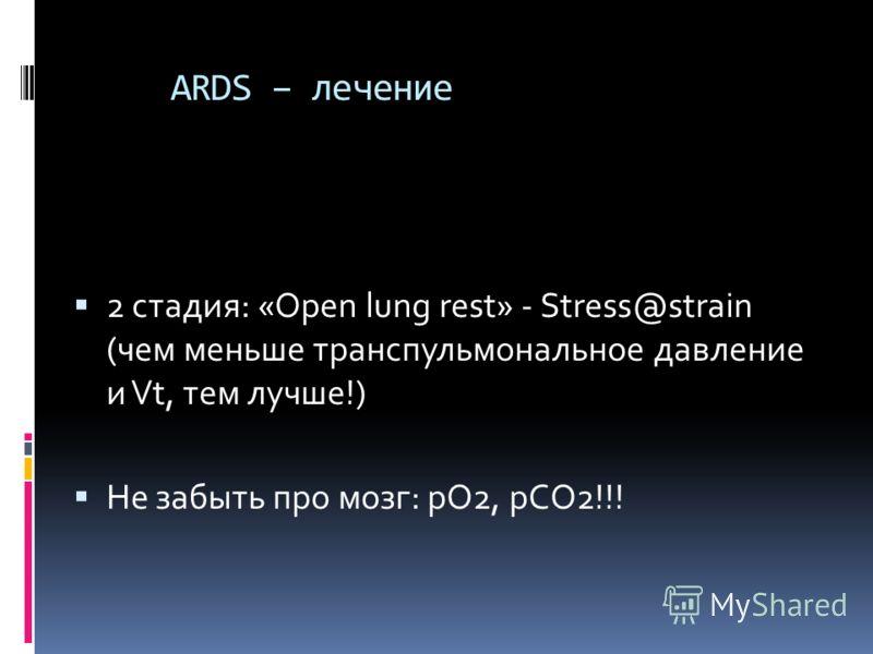 ARDS – лечение 2 стадия: «Оpen lung rest» - Stress@strain (чем меньше транспульмональное давление и Vt, тем лучше!) Не забыть про мозг: pO2, pCO2!!!