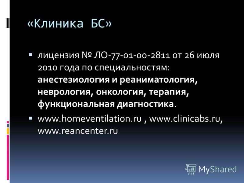 «Клиника БС» лицензия ЛО-77-01-00-2811 от 26 июля 2010 года по специальностям: анестезиология и реаниматология, неврология, онкология, терапия, функциональная диагностика. www.homeventilation.ru, www.clinicabs.ru, www.reancenter.ru