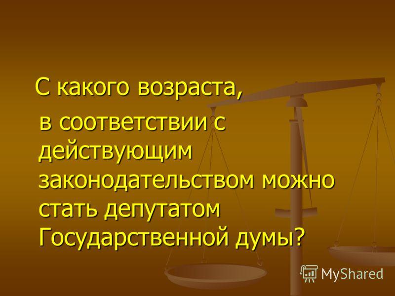 С какого возраста, С какого возраста, в соответствии с действующим законодательством можно стать депутатом Государственной думы? в соответствии с действующим законодательством можно стать депутатом Государственной думы?