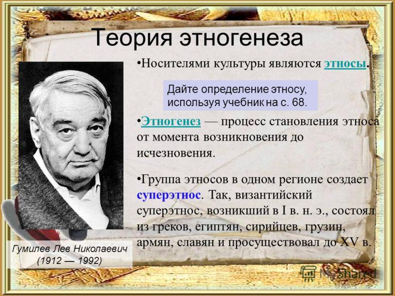Теория этногенеза Гумилев Лев Николаевич (1912 1992) Носителями культуры являются этносы.этносы Этногенез процесс становления этноса от момента возникновения до исчезновения. Этногенез Группа этносов в одном регионе создает суперэтнос. Так, византийс