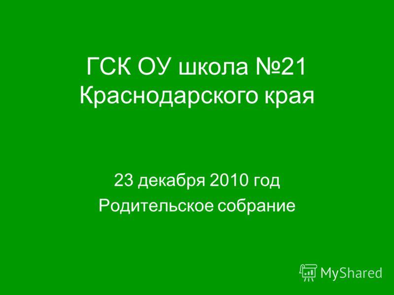 ГСК ОУ школа 21 Краснодарского края 23 декабря 2010 год Родительское собрание