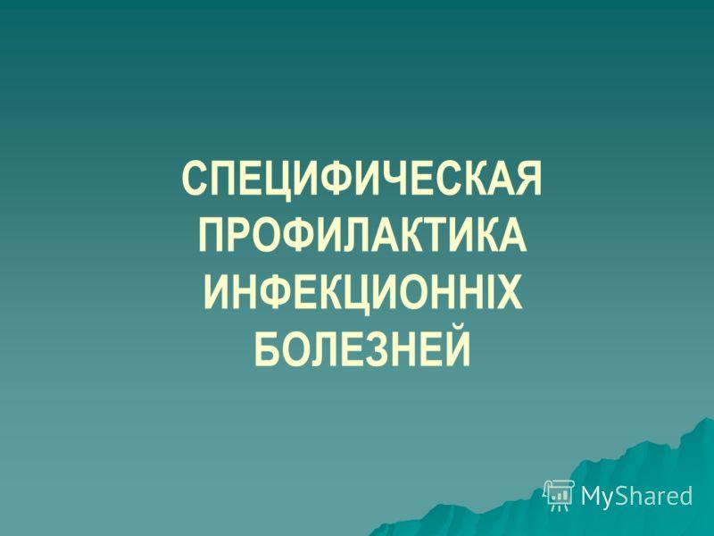 СПЕЦИФИЧЕСКАЯ ПРОФИЛАКТИКА ИНФЕКЦИОННІХ БОЛЕЗНЕЙ