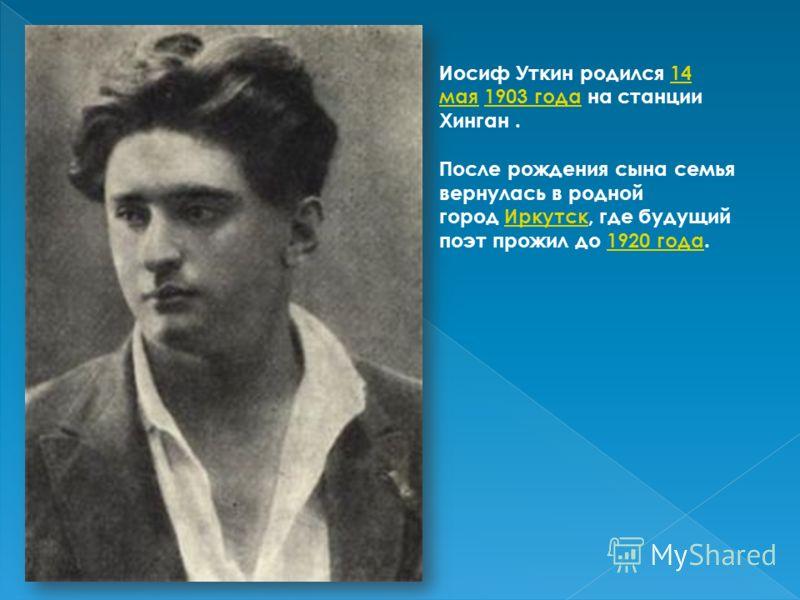Иосиф Уткин родился 14 мая 1903 года на станции Хинган.14 мая1903 года После рождения сына семья вернулась в родной город Иркутск, где будущий поэт прожил до 1920 года.Иркутск1920 года