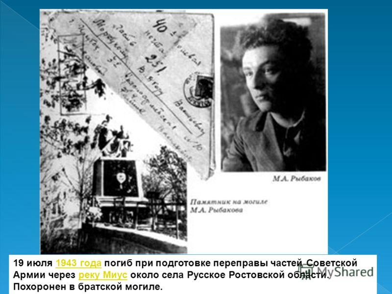 19 июля 1943 года погиб при подготовке переправы частей Советской Армии через реку Миус около села Русское Ростовской области. Похоронен в братской могиле.1943 годареку Миус