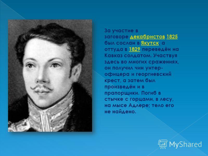 За участие в заговоре декабристов 1825 был сослан в Якутск, а оттуда в 1829 переведён на Кавказ солдатом. Участвуя здесь во многих сражениях, он получил чин унтер- офицера и георгиевский крест, а затем был произведён и в прапорщики. Погиб в стычке с