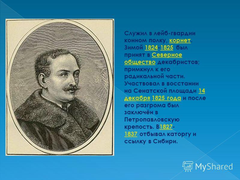 Служил в лейб-гвардии конном полку, корнет. Зимой 1824-1825 был принят в Северное общество декабристов; примкнул к его радикальной части. Участвовал в восстании на Сенатской площади 14 декабря 1825 года и после его разгрома был заключён в Петропавлов