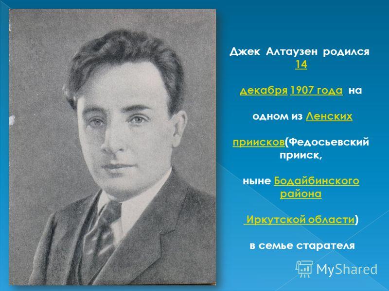 Джек Алтаузен родился 14 декабрядекабря 1907 года на1907 года одном из ЛенскихЛенских приисковприисков(Федосьевский прииск, ныне Бодайбинского районаБодайбинского района Иркутской области Иркутской области) в семье старателя