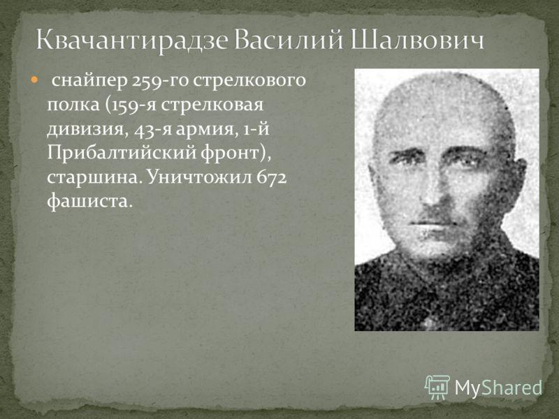 снайпер 259-го стрелкового полка (159-я стрелковая дивизия, 43-я армия, 1-й Прибалтийский фронт), старшина. Уничтожил 672 фашиста.